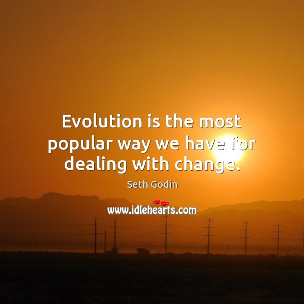 Evolution is the most popular way we have for dealing with change. Image