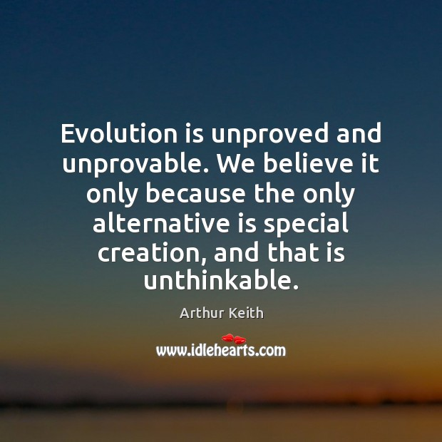 Image, Evolution is unproved and unprovable. We believe it only because the only