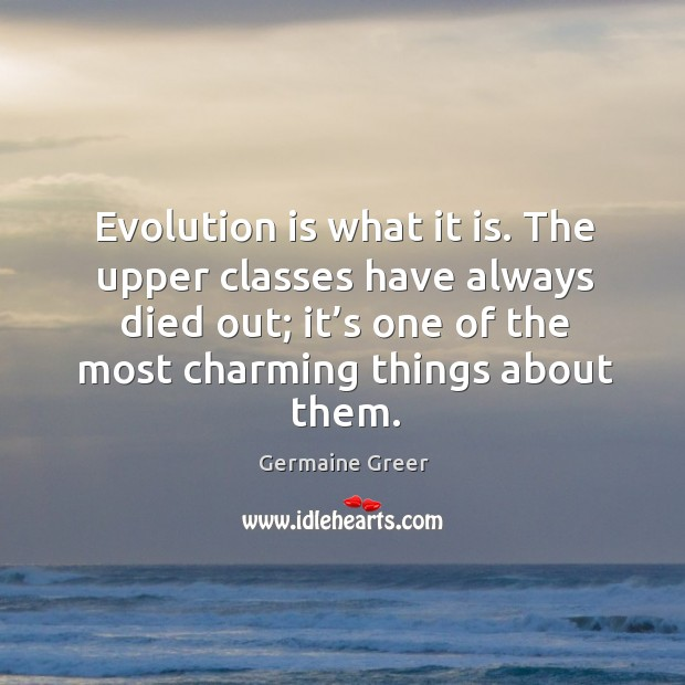 Evolution is what it is. The upper classes have always died out; it's one of the most charming things about them. Image