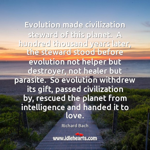Evolution made civilization steward of this planet.  A hundred thousand years later, Richard Bach Picture Quote
