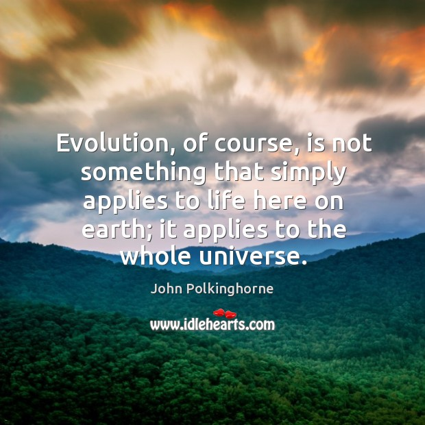 Evolution, of course, is not something that simply applies to life here on earth; it applies to the whole universe. John Polkinghorne Picture Quote
