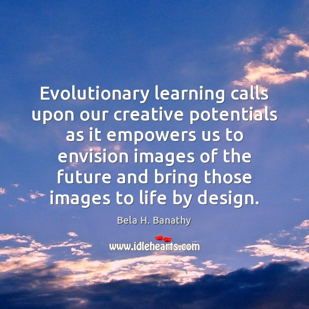 Evolutionary learning calls upon our creative potentials as it empowers us to Image