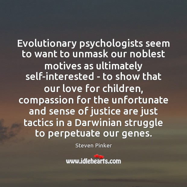Evolutionary psychologists seem to want to unmask our noblest motives as ultimately Steven Pinker Picture Quote