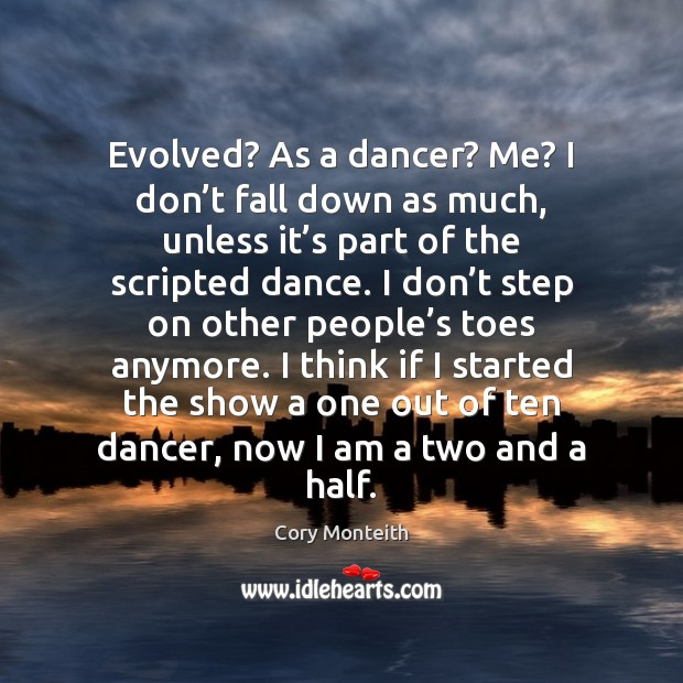 Evolved? As a dancer? Me? I don't fall down as much, Image
