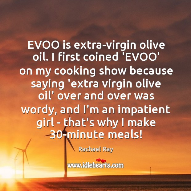 EVOO is extra-virgin olive oil. I first coined 'EVOO' on my cooking Rachael Ray Picture Quote