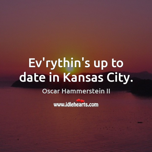 Ev'rythin's up to date in Kansas City. Oscar Hammerstein II Picture Quote