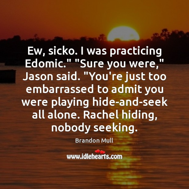 "Image, Ew, sicko. I was practicing Edomic."" ""Sure you were,"" Jason said. ""You're"