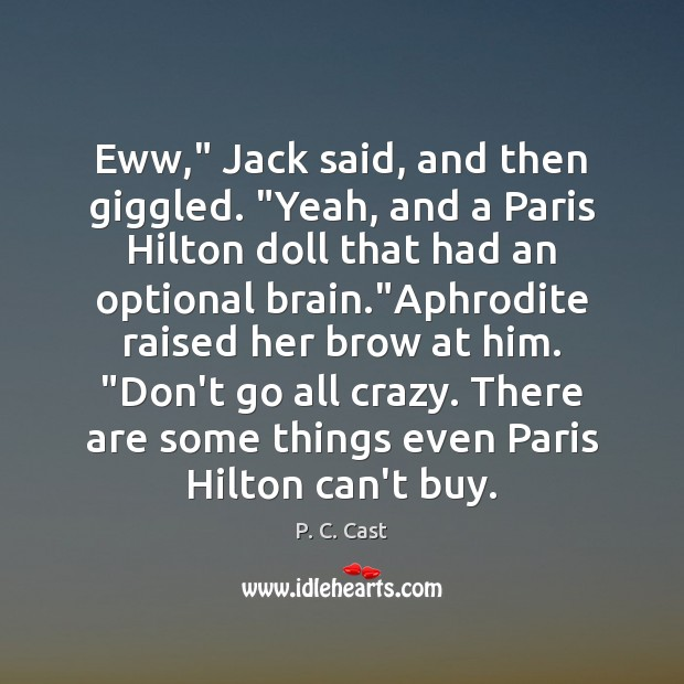 """Image, Eww,"""" Jack said, and then giggled. """"Yeah, and a Paris Hilton doll"""
