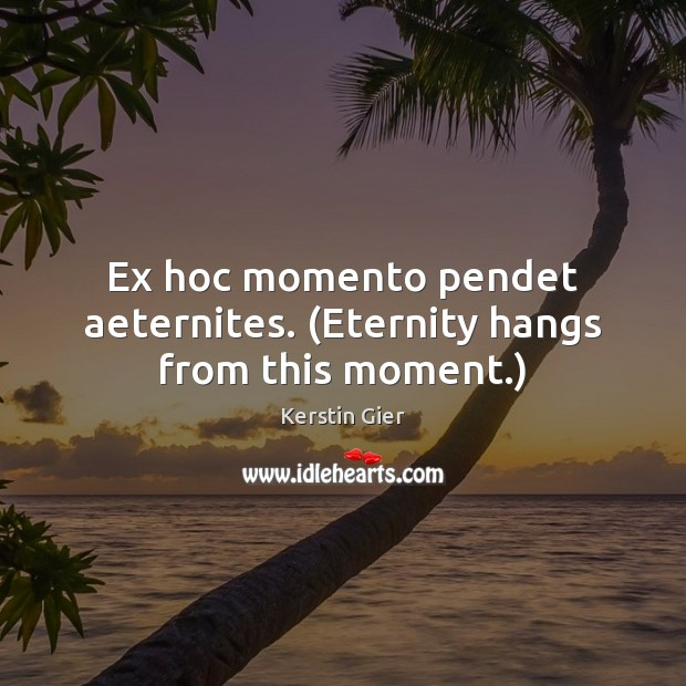 Ex hoc momento pendet aeternites. (Eternity hangs from this moment.) Image