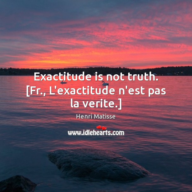 Exactitude is not truth. [Fr., L'exactitude n'est pas la verite.] Image