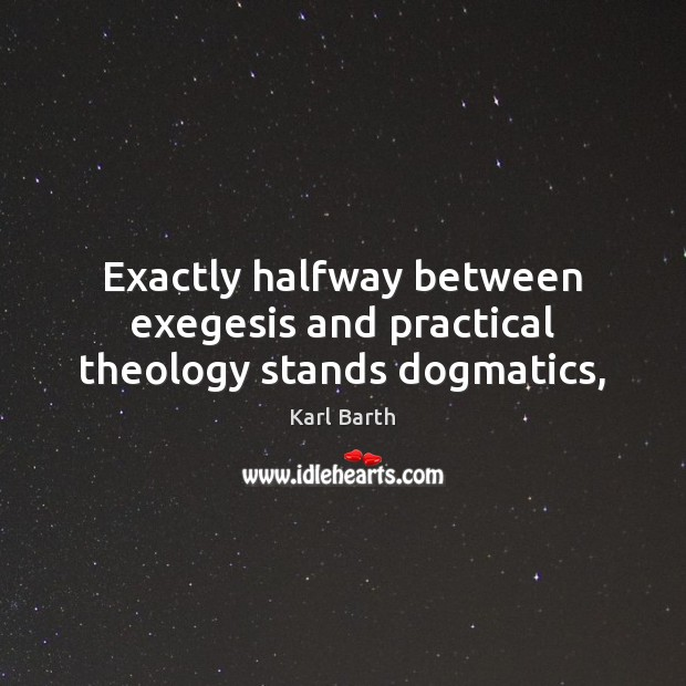 Exactly halfway between exegesis and practical theology stands dogmatics, Karl Barth Picture Quote