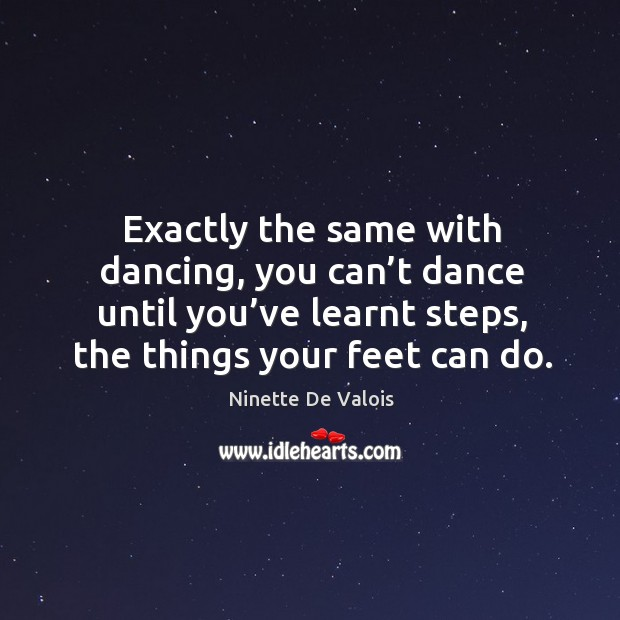 Image, Exactly the same with dancing, you can't dance until you've learnt steps, the things your feet can do.