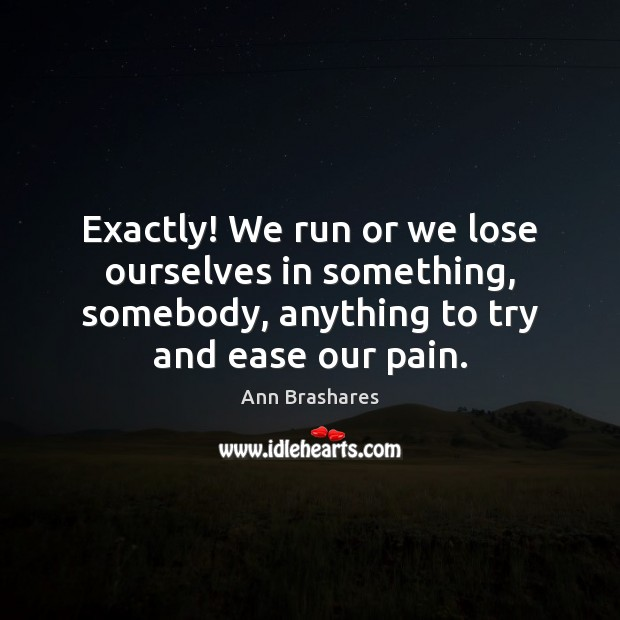 Image, Exactly! We run or we lose ourselves in something, somebody, anything to
