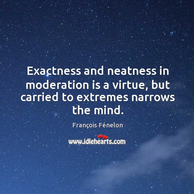 Image, Exactness and neatness in moderation is a virtue, but carried to extremes narrows the mind.