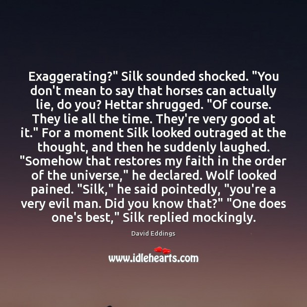 """Exaggerating?"""" Silk sounded shocked. """"You don't mean to say that horses can David Eddings Picture Quote"""