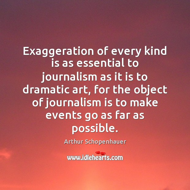 Exaggeration of every kind is as essential to journalism as it is Arthur Schopenhauer Picture Quote