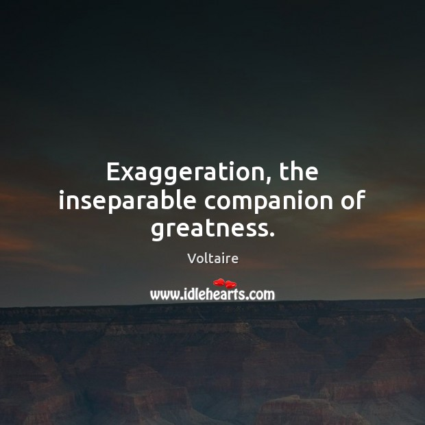 Image, Exaggeration, the inseparable companion of greatness.