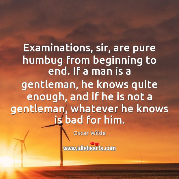 Image, Examinations, sir, are pure humbug from beginning to end. If a man