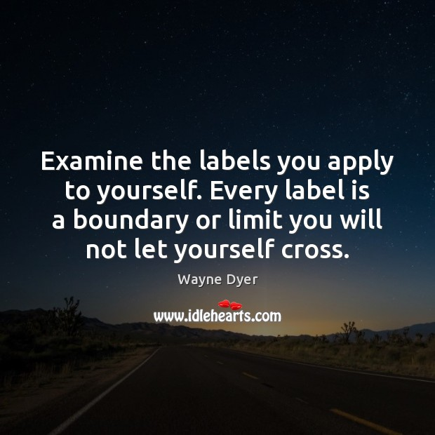 Examine the labels you apply to yourself. Every label is a boundary Wayne Dyer Picture Quote