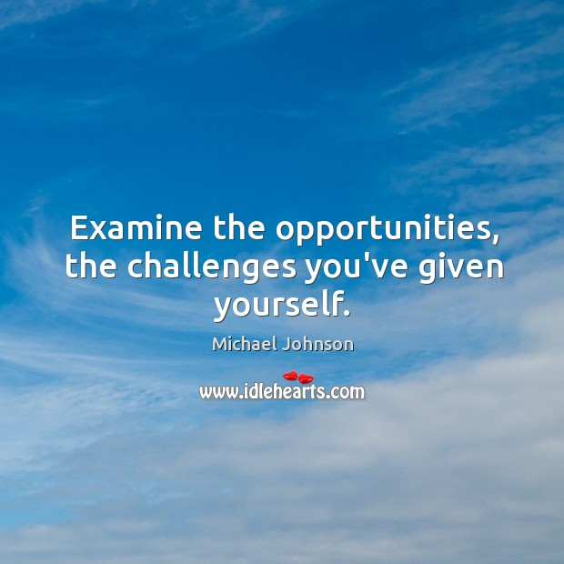 Examine the opportunities, the challenges you've given yourself. Image