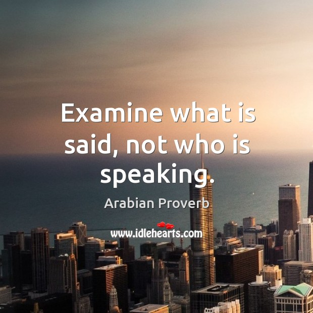 Examine what is said, not who is speaking. Arabian Proverbs Image