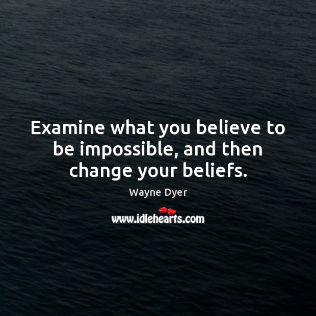 Image, Examine what you believe to be impossible, and then change your beliefs.