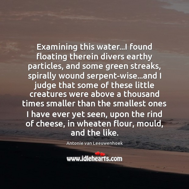Examining this water…I found floating therein divers earthy particles, and some Image
