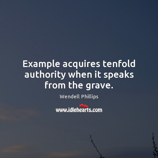 Example acquires tenfold authority when it speaks from the grave. Wendell Phillips Picture Quote