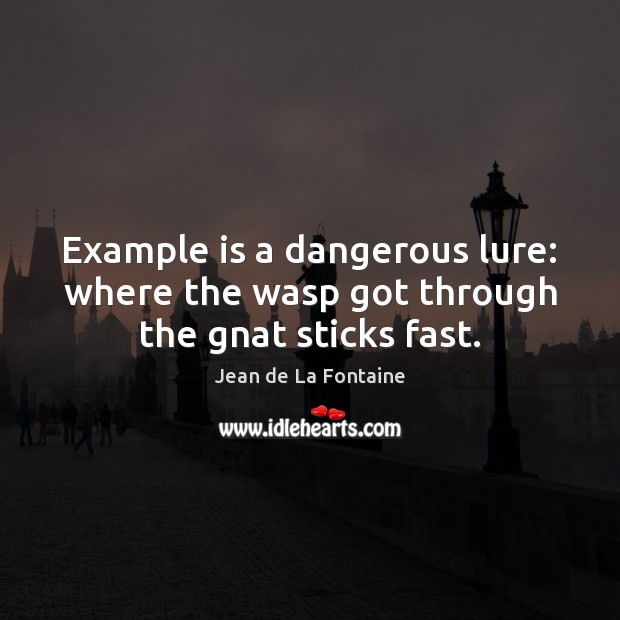Example is a dangerous lure: where the wasp got through the gnat sticks fast. Jean de La Fontaine Picture Quote