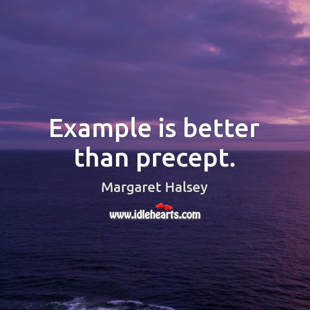 Example is better than precept. Margaret Halsey Picture Quote