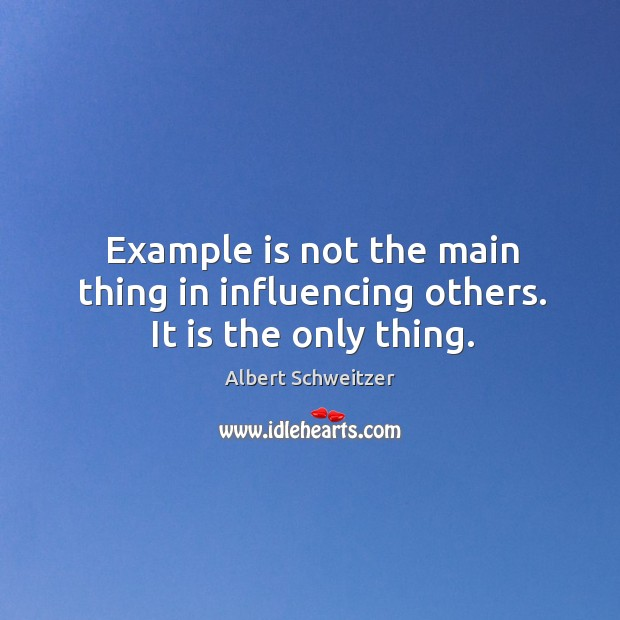 Example is not the main thing in influencing others. It is the only thing. Image