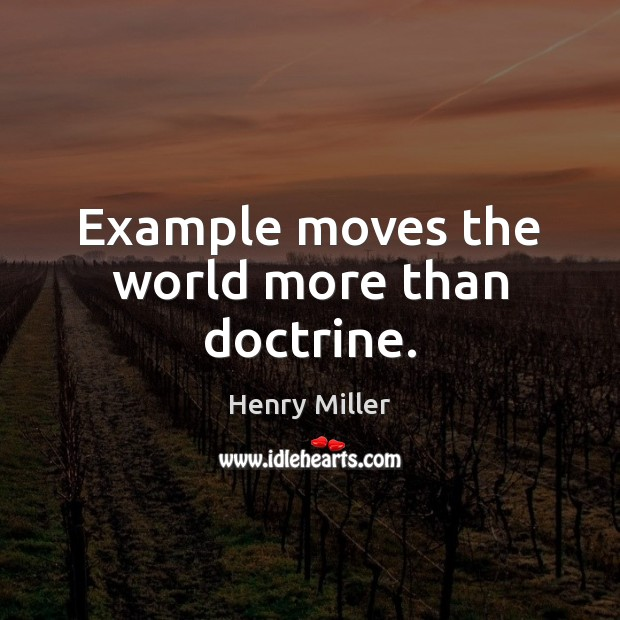 Example moves the world more than doctrine. Henry Miller Picture Quote