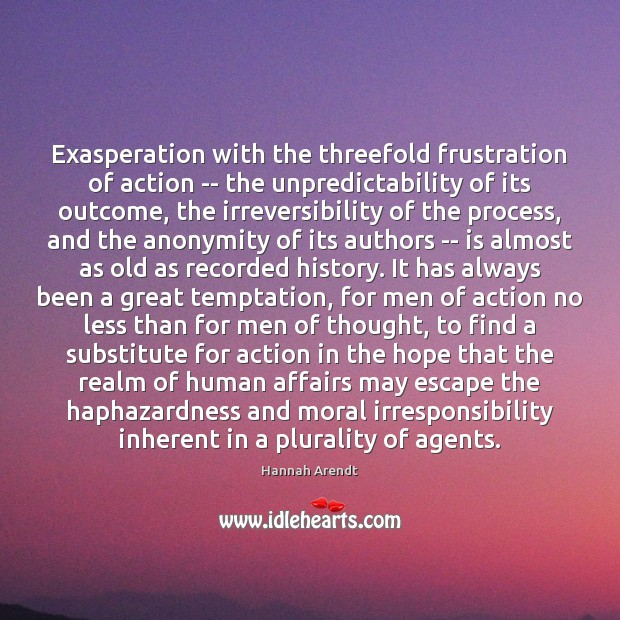 Exasperation with the threefold frustration of action — the unpredictability of its Hannah Arendt Picture Quote