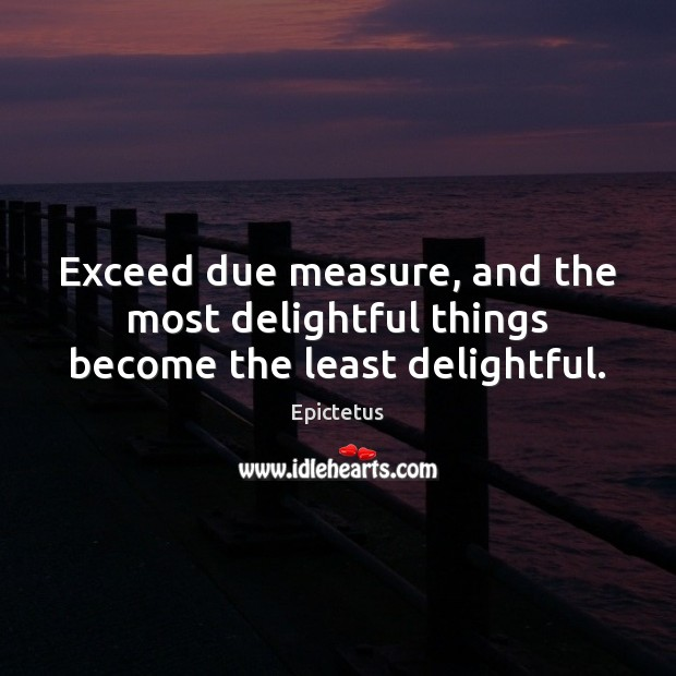 Exceed due measure, and the most delightful things become the least delightful. Epictetus Picture Quote