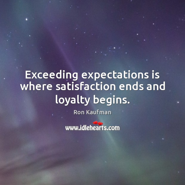 Exceeding expectations is where satisfaction ends and loyalty begins. Ron Kaufman Picture Quote