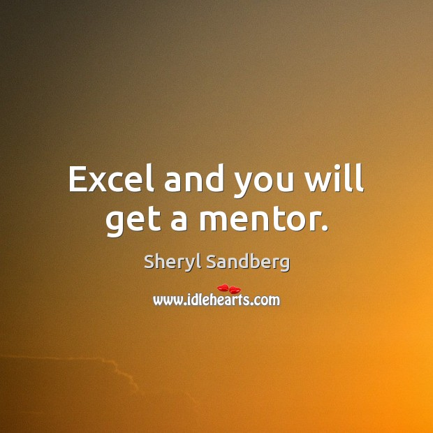 Excel and you will get a mentor. Sheryl Sandberg Picture Quote