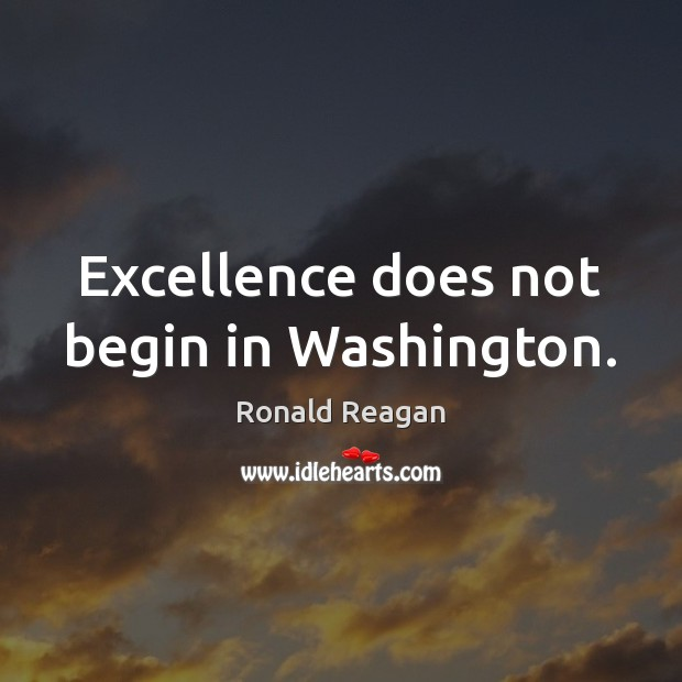 Image, Excellence does not begin in Washington.