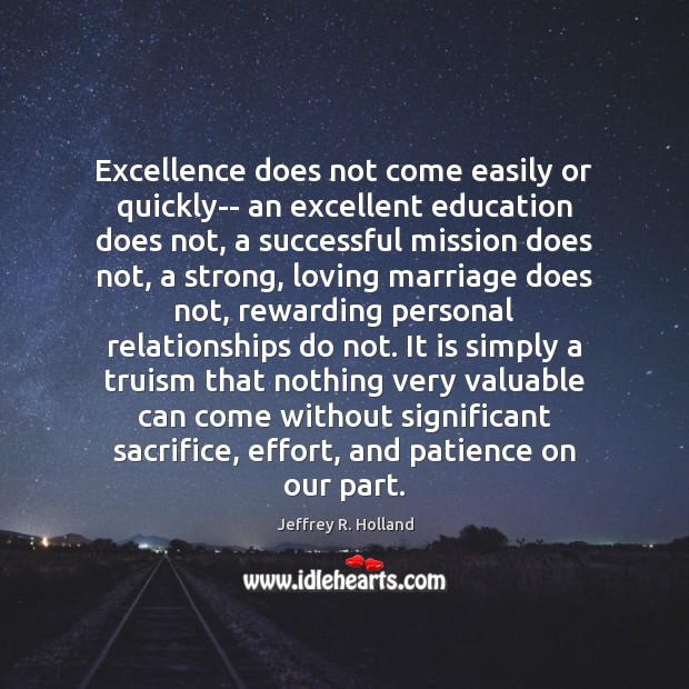 Excellence does not come easily or quickly– an excellent education does not, Jeffrey R. Holland Picture Quote