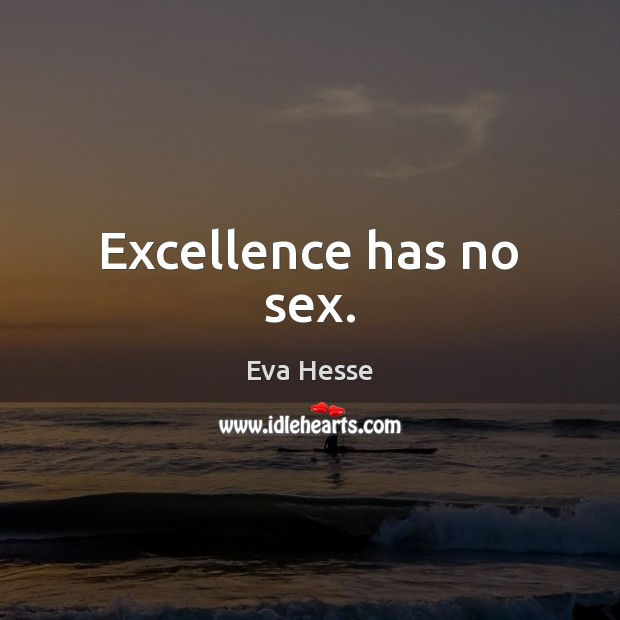 Excellence has no sex. Eva Hesse Picture Quote