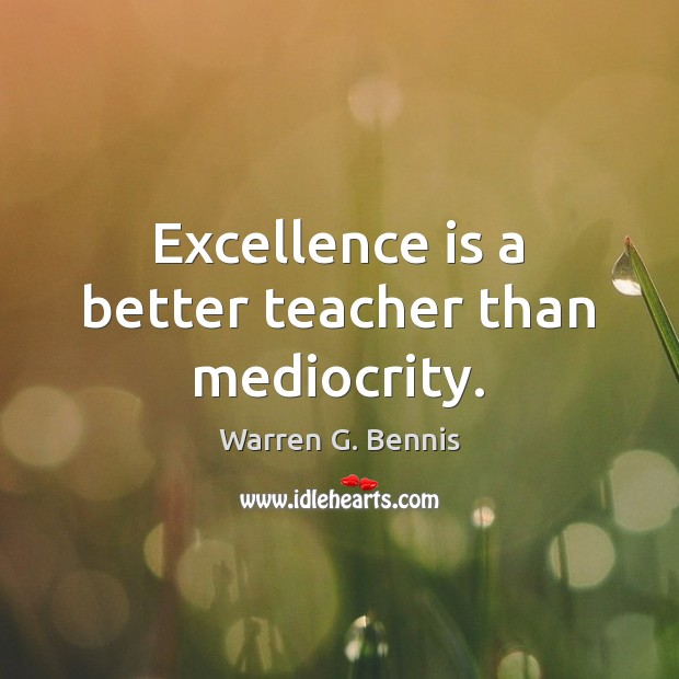 Excellence is a better teacher than mediocrity. Warren G. Bennis Picture Quote