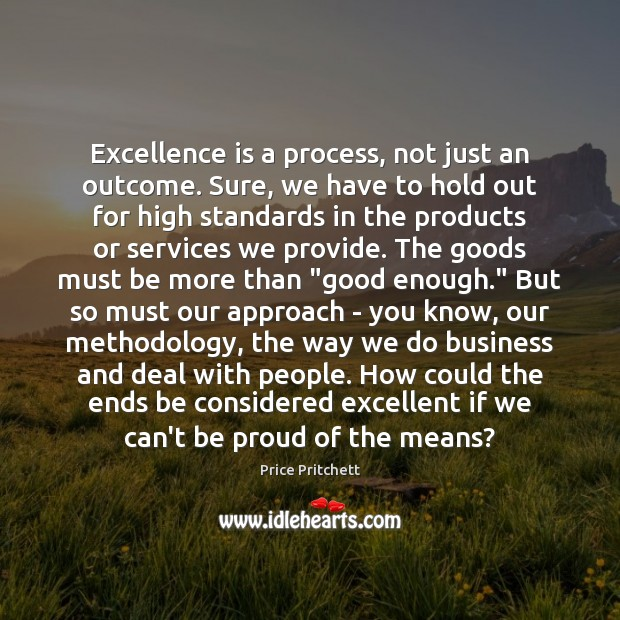 Excellence is a process, not just an outcome. Sure, we have to Proud Quotes Image