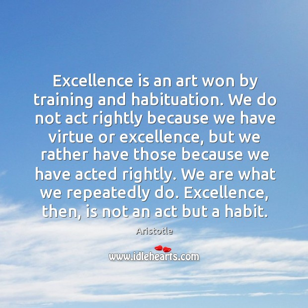 Image, Excellence is an art won by training and habituation.
