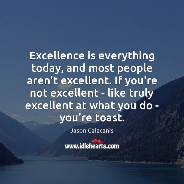 Image, Excellence is everything today, and most people aren't excellent. If you're not