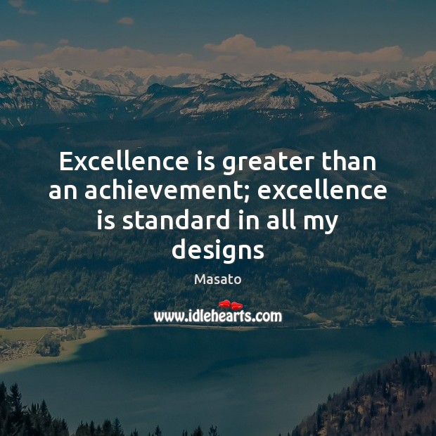 Excellence is greater than an achievement; excellence is standard in all my designs Image