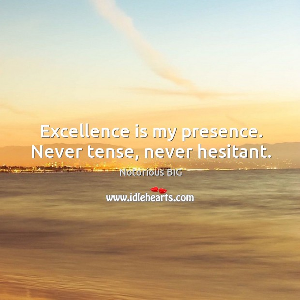 Excellence is my presence. Never tense, never hesitant. Image