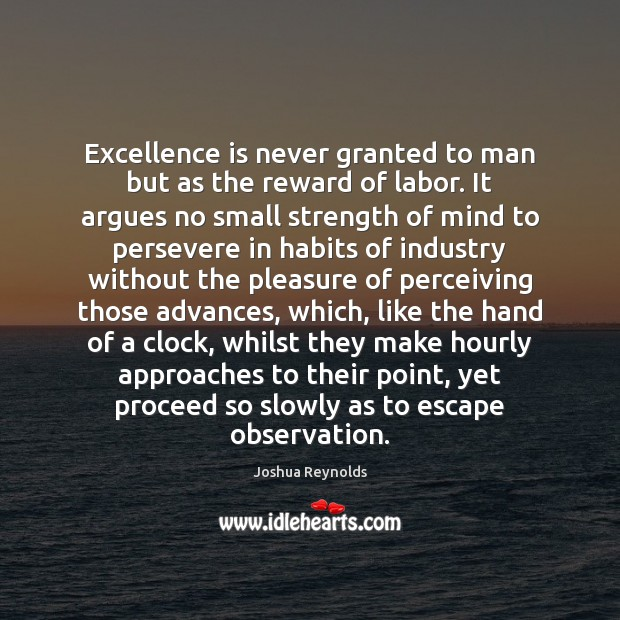Excellence is never granted to man but as the reward of labor. Joshua Reynolds Picture Quote