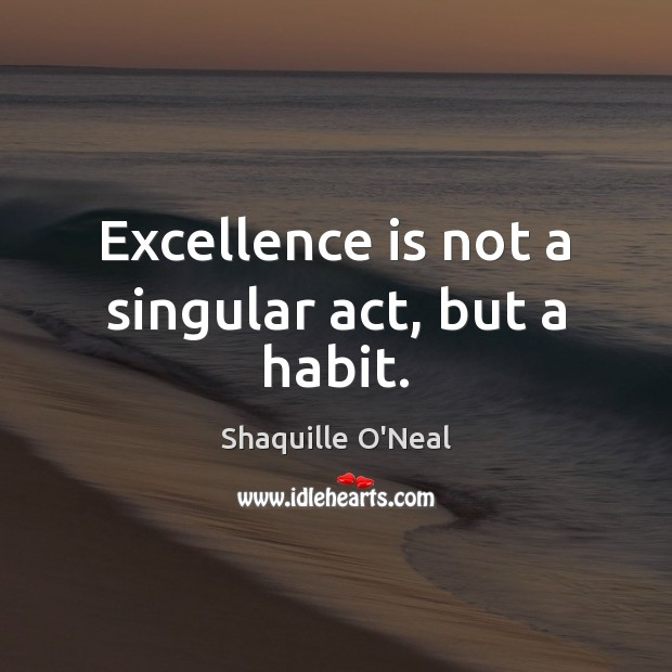 Excellence is not a singular act, but a habit. Shaquille O'Neal Picture Quote