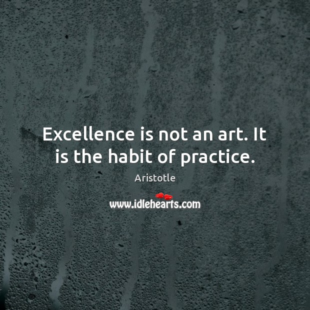 Image, Excellence is not an art. It is the habit of practice.