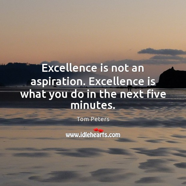 Excellence is not an aspiration. Excellence is what you do in the next five minutes. Tom Peters Picture Quote