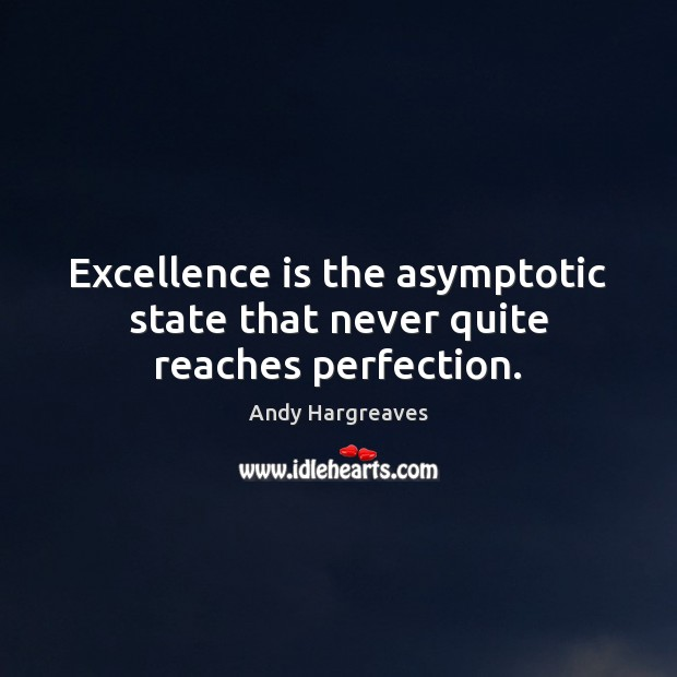 Excellence is the asymptotic state that never quite reaches perfection. Image